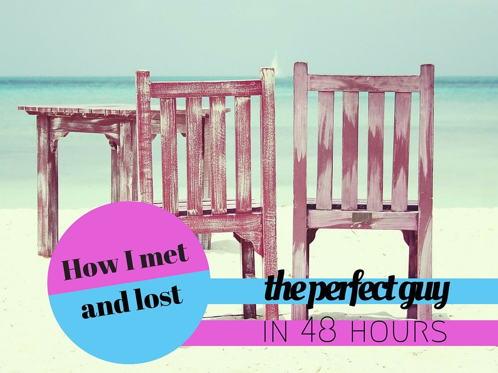 How I met and lost the perfect guy in 48 hours
