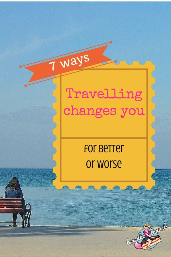 7 Ways Travelling Changes You For Better AND Worse