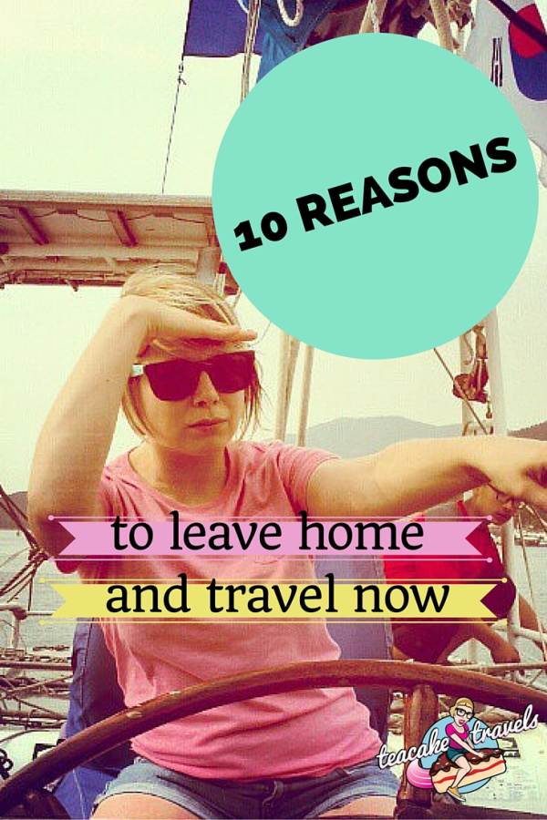10 Reasons to Leave Home and Travel Now