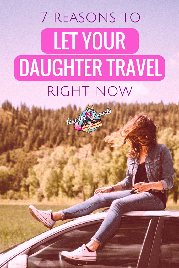 7 Reasons You Need To Let Your Daughter Travel Right Now